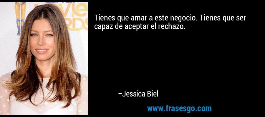 Tienes que amar a este negocio. Tienes que ser capaz de aceptar el rechazo. – Jessica Biel