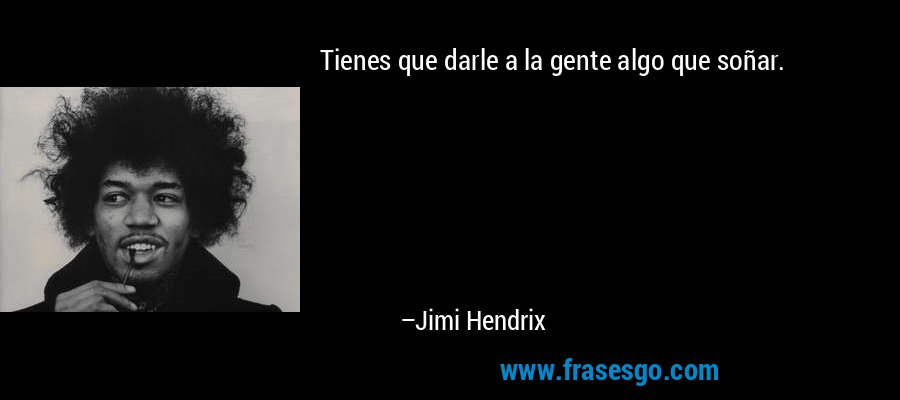 Tienes que darle a la gente algo que soñar. – Jimi Hendrix