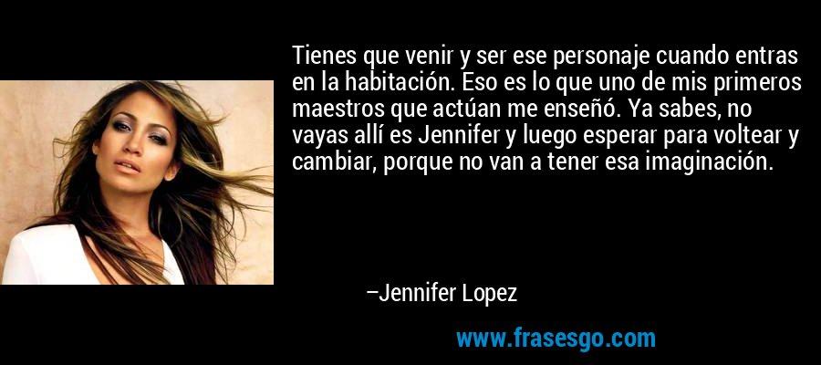 Tienes que venir y ser ese personaje cuando entras en la habitación. Eso es lo que uno de mis primeros maestros que actúan me enseñó. Ya sabes, no vayas allí es Jennifer y luego esperar para voltear y cambiar, porque no van a tener esa imaginación. – Jennifer Lopez