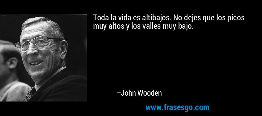 Toda la vida es altibajos. No dejes que los picos muy altos y los valles muy bajo. – John Wooden