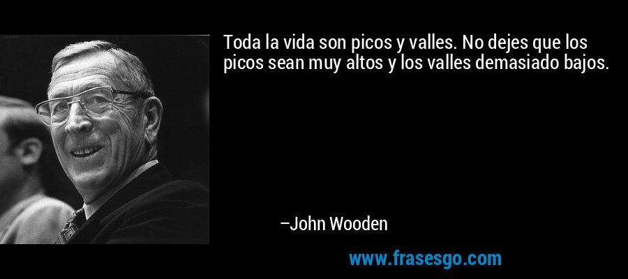 Toda la vida son picos y valles. No dejes que los picos sean muy altos y los valles demasiado bajos. – John Wooden