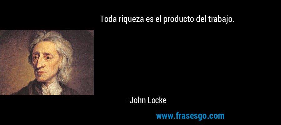 Toda riqueza es el producto del trabajo. – John Locke
