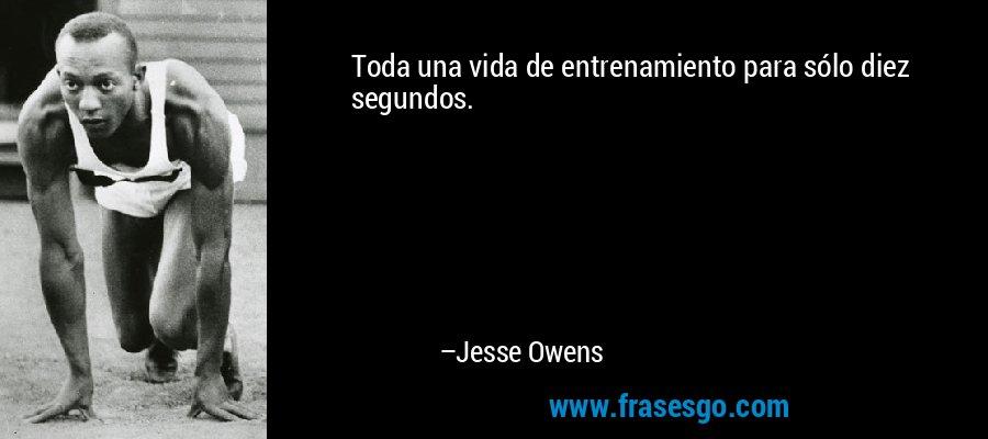 Toda una vida de entrenamiento para sólo diez segundos. – Jesse Owens