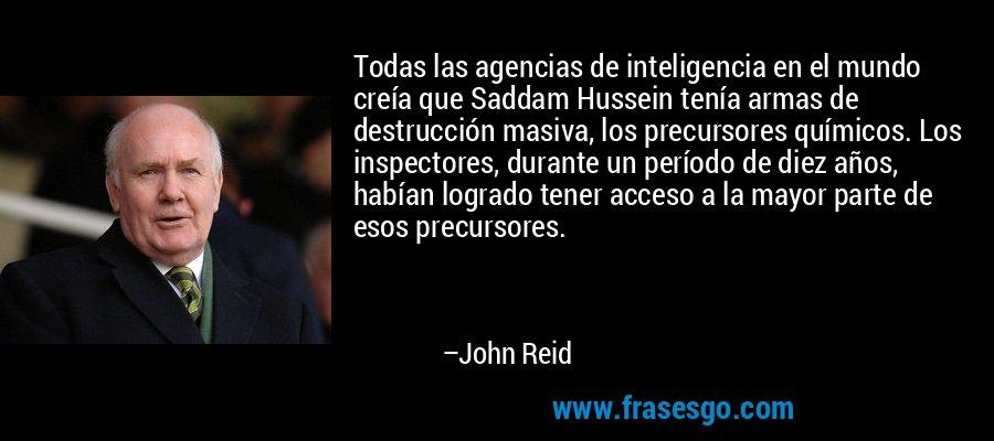 Todas las agencias de inteligencia en el mundo creía que Saddam Hussein tenía armas de destrucción masiva, los precursores químicos. Los inspectores, durante un período de diez años, habían logrado tener acceso a la mayor parte de esos precursores. – John Reid
