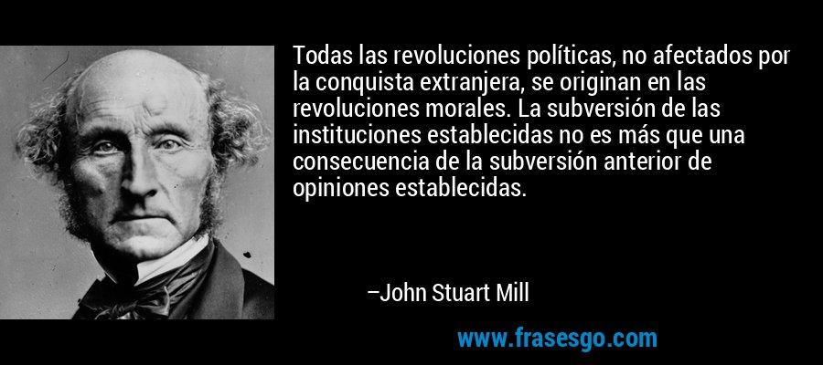 Todas las revoluciones políticas, no afectados por la conquista extranjera, se originan en las revoluciones morales. La subversión de las instituciones establecidas no es más que una consecuencia de la subversión anterior de opiniones establecidas. – John Stuart Mill