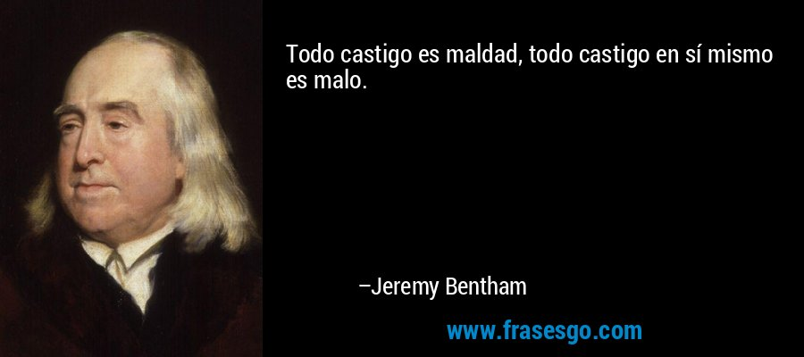 Todo castigo es maldad, todo castigo en sí mismo es malo. – Jeremy Bentham