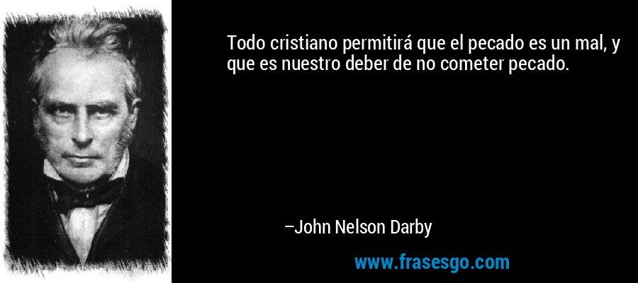 Todo cristiano permitirá que el pecado es un mal, y que es nuestro deber de no cometer pecado. – John Nelson Darby