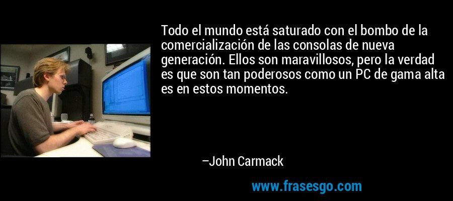Todo el mundo está saturado con el bombo de la comercialización de las consolas de nueva generación. Ellos son maravillosos, pero la verdad es que son tan poderosos como un PC de gama alta es en estos momentos. – John Carmack