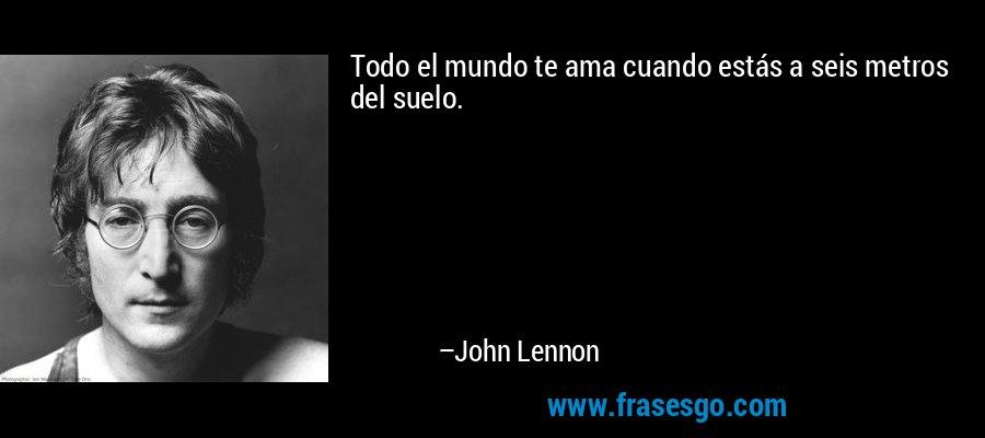 Todo el mundo te ama cuando estás a seis metros del suelo. – John Lennon