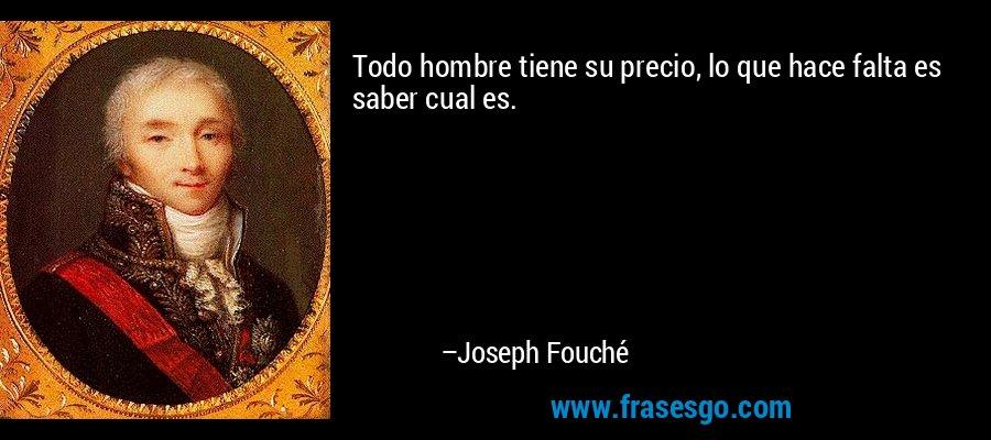 Todo hombre tiene su precio, lo que hace falta es saber cual es. – Joseph Fouché