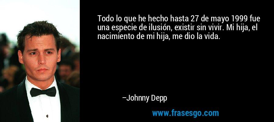 Todo lo que he hecho hasta 27 de mayo 1999 fue una especie de ilusión, existir sin vivir. Mi hija, el nacimiento de mi hija, me dio la vida. – Johnny Depp