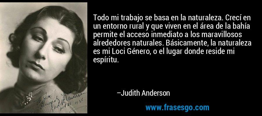 Todo mi trabajo se basa en la naturaleza. Crecí en un entorno rural y que viven en el área de la bahía permite el acceso inmediato a los maravillosos alrededores naturales. Básicamente, la naturaleza es mi Loci Género, o el lugar donde reside mi espíritu. – Judith Anderson