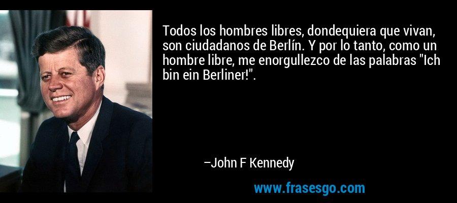 Todos los hombres libres, dondequiera que vivan, son ciudadanos de Berlín. Y por lo tanto, como un hombre libre, me enorgullezco de las palabras