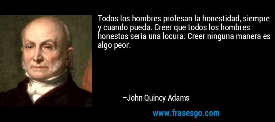 Todos los hombres profesan la honestidad, siempre y cuando pueda. Creer que todos los hombres honestos sería una locura. Creer ninguna manera es algo peor. – John Quincy Adams