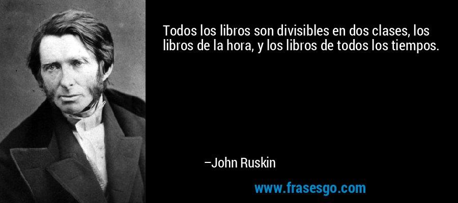 Todos los libros son divisibles en dos clases, los libros de la hora, y los libros de todos los tiempos. – John Ruskin