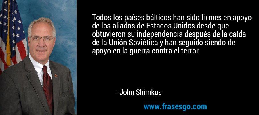 Todos los países bálticos han sido firmes en apoyo de los aliados de Estados Unidos desde que obtuvieron su independencia después de la caída de la Unión Soviética y han seguido siendo de apoyo en la guerra contra el terror. – John Shimkus