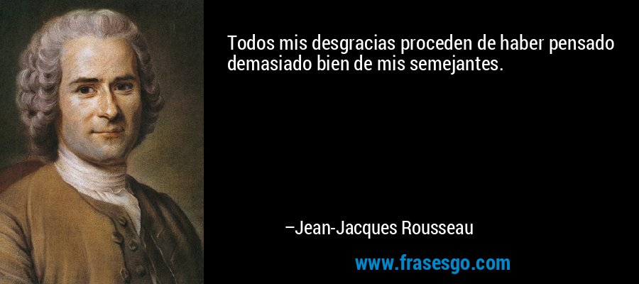 Todos mis desgracias proceden de haber pensado demasiado bien de mis semejantes. – Jean-Jacques Rousseau