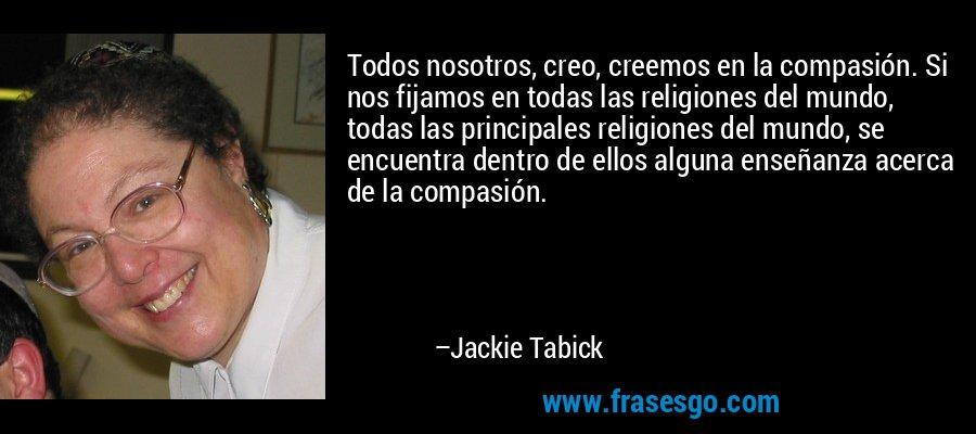 Todos nosotros, creo, creemos en la compasión. Si nos fijamos en todas las religiones del mundo, todas las principales religiones del mundo, se encuentra dentro de ellos alguna enseñanza acerca de la compasión. – Jackie Tabick