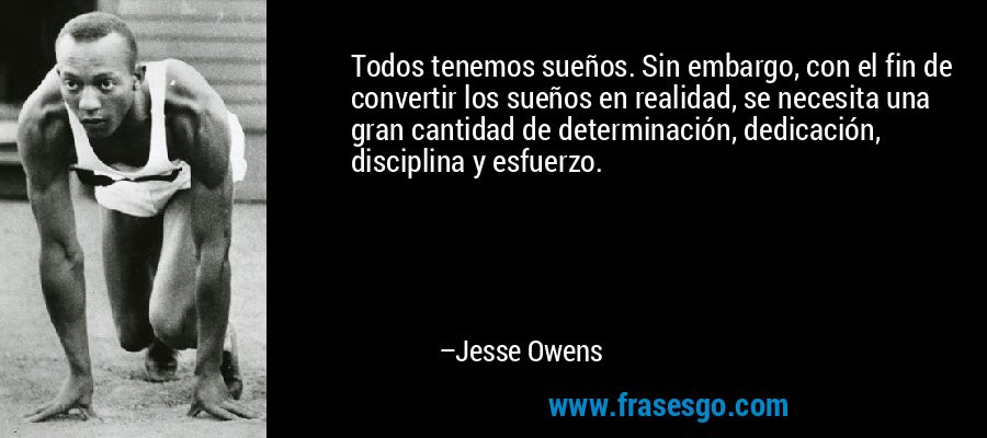 Todos tenemos sueños. Sin embargo, con el fin de convertir los sueños en realidad, se necesita una gran cantidad de determinación, dedicación, disciplina y esfuerzo. – Jesse Owens