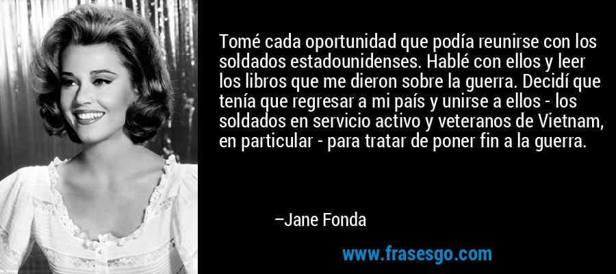 Tomé cada oportunidad que podía reunirse con los soldados estadounidenses. Hablé con ellos y leer los libros que me dieron sobre la guerra. Decidí que tenía que regresar a mi país y unirse a ellos - los soldados en servicio activo y veteranos de Vietnam, en particular - para tratar de poner fin a la guerra. – Jane Fonda