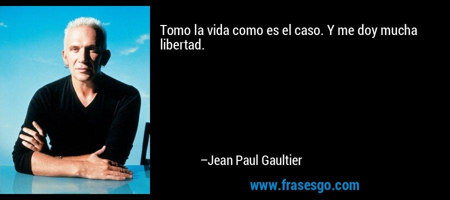 Tomo la vida como es el caso. Y me doy mucha libertad. – Jean Paul Gaultier