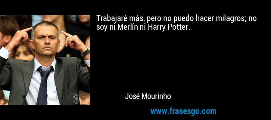 Trabajaré más, pero no puedo hacer milagros; no soy ni Merlín ni Harry Potter. – José Mourinho