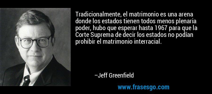 Tradicionalmente, el matrimonio es una arena donde los estados tienen todos menos plenaria poder, hubo que esperar hasta 1967 para que la Corte Suprema de decir los estados no podían prohibir el matrimonio interracial. – Jeff Greenfield