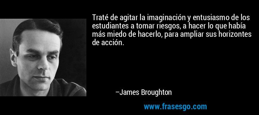 Traté de agitar la imaginación y entusiasmo de los estudiantes a tomar riesgos, a hacer lo que había más miedo de hacerlo, para ampliar sus horizontes de acción. – James Broughton