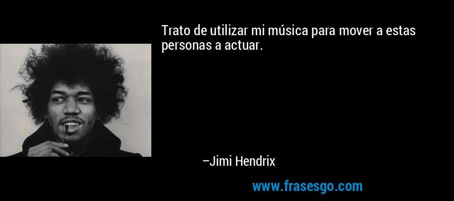 Trato de utilizar mi música para mover a estas personas a actuar. – Jimi Hendrix