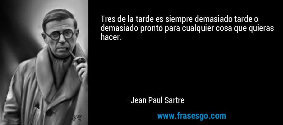 Tres de la tarde es siempre demasiado tarde o demasiado pronto para cualquier cosa que quieras hacer. – Jean Paul Sartre