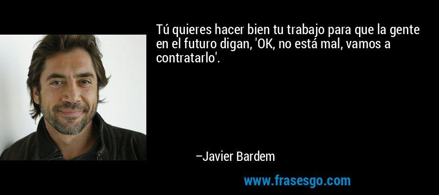 Tú quieres hacer bien tu trabajo para que la gente en el futuro digan, 'OK, no está mal, vamos a contratarlo'. – Javier Bardem
