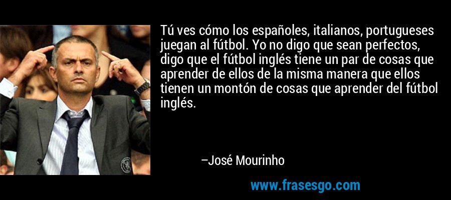 Tú ves cómo los españoles, italianos, portugueses juegan al fútbol. Yo no digo que sean perfectos, digo que el fútbol inglés tiene un par de cosas que aprender de ellos de la misma manera que ellos tienen un montón de cosas que aprender del fútbol inglés. – José Mourinho