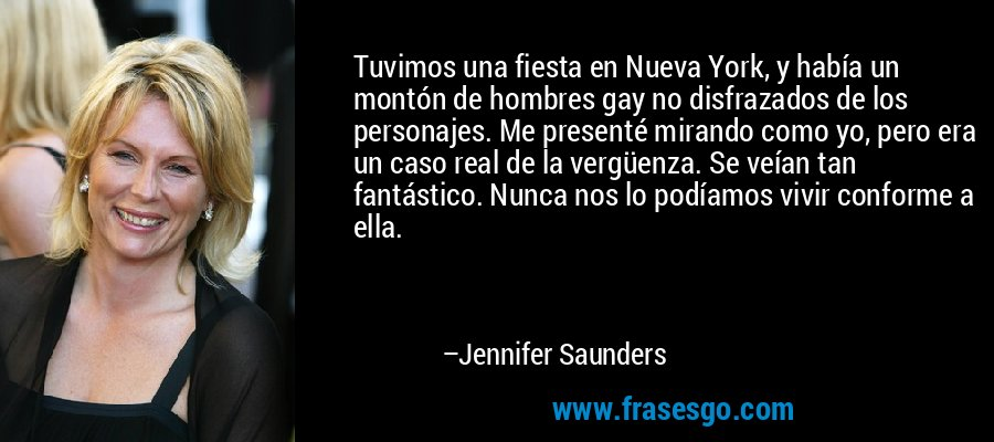 Tuvimos una fiesta en Nueva York, y había un montón de hombres gay no disfrazados de los personajes. Me presenté mirando como yo, pero era un caso real de la vergüenza. Se veían tan fantástico. Nunca nos lo podíamos vivir conforme a ella. – Jennifer Saunders