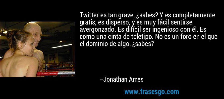 Twitter es tan grave, ¿sabes? Y es completamente gratis, es disperso, y es muy fácil sentirse avergonzado. Es difícil ser ingenioso con él. Es como una cinta de teletipo. No es un foro en el que el dominio de algo, ¿sabes? – Jonathan Ames