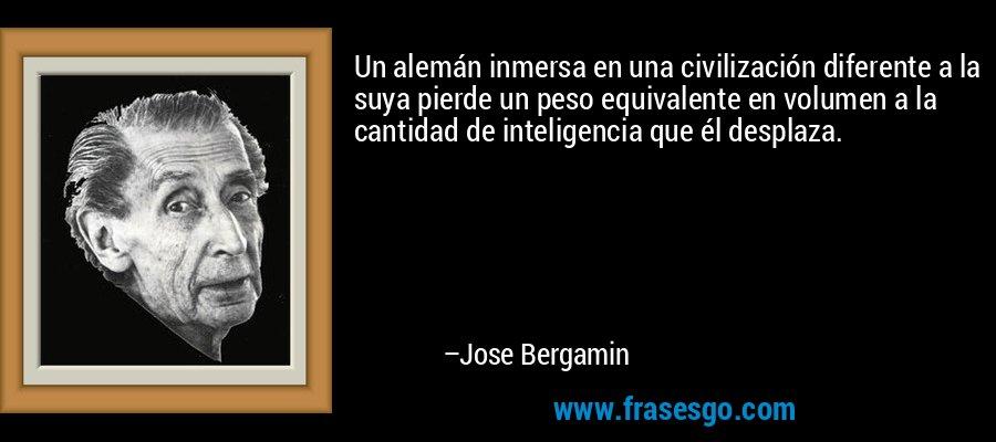 Un alemán inmersa en una civilización diferente a la suya pierde un peso equivalente en volumen a la cantidad de inteligencia que él desplaza. – Jose Bergamin