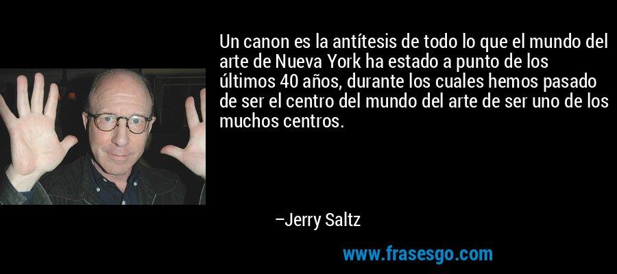 Un canon es la antítesis de todo lo que el mundo del arte de Nueva York ha estado a punto de los últimos 40 años, durante los cuales hemos pasado de ser el centro del mundo del arte de ser uno de los muchos centros. – Jerry Saltz