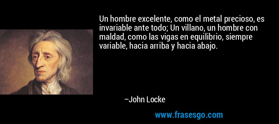 Un hombre excelente, como el metal precioso, es invariable ante todo; Un villano, un hombre con maldad, como las vigas en equilibrio, siempre variable, hacia arriba y hacia abajo. – John Locke