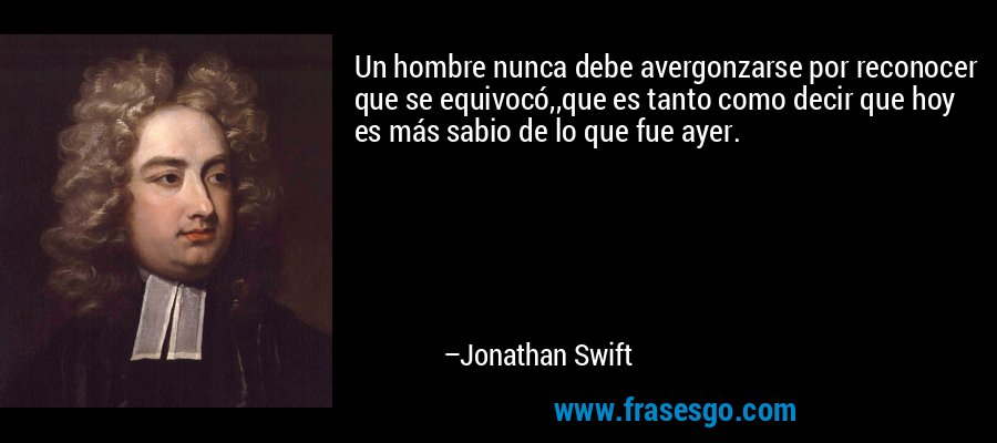 Un hombre nunca debe avergonzarse por reconocer que se equivocó,,que es tanto como decir que hoy es más sabio de lo que fue ayer. – Jonathan Swift