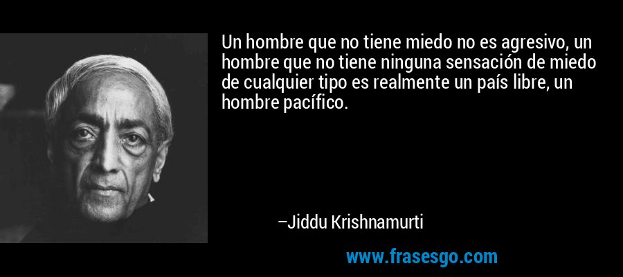 Un hombre que no tiene miedo no es agresivo, un hombre que no tiene ninguna sensación de miedo de cualquier tipo es realmente un país libre, un hombre pacífico. – Jiddu Krishnamurti