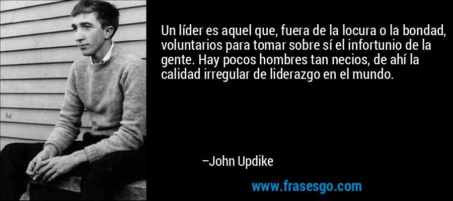 Un líder es aquel que, fuera de la locura o la bondad, voluntarios para tomar sobre sí el infortunio de la gente. Hay pocos hombres tan necios, de ahí la calidad irregular de liderazgo en el mundo. – John Updike