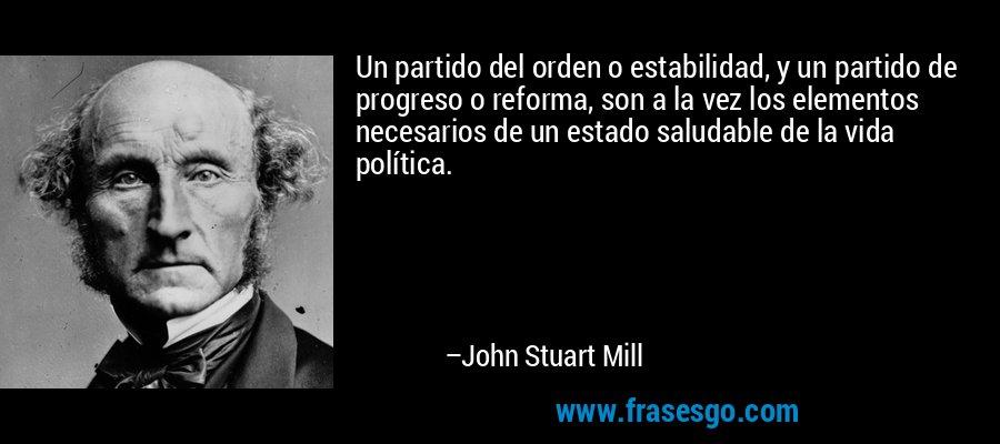 Un partido del orden o estabilidad, y un partido de progreso o reforma, son a la vez los elementos necesarios de un estado saludable de la vida política. – John Stuart Mill
