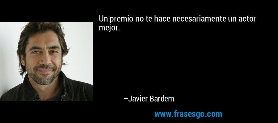 Un premio no te hace necesariamente un actor mejor. – Javier Bardem
