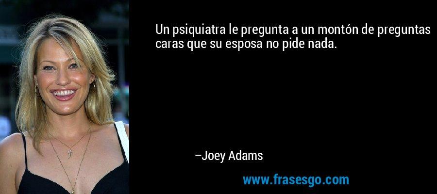 Un psiquiatra le pregunta a un montón de preguntas caras que su esposa no pide nada. – Joey Adams
