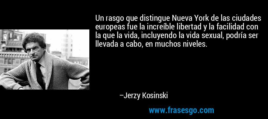 Un rasgo que distingue Nueva York de las ciudades europeas fue la increíble libertad y la facilidad con la que la vida, incluyendo la vida sexual, podría ser llevada a cabo, en muchos niveles. – Jerzy Kosinski