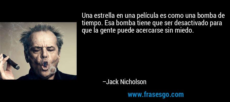Una estrella en una película es como una bomba de tiempo. Esa bomba tiene que ser desactivado para que la gente puede acercarse sin miedo. – Jack Nicholson