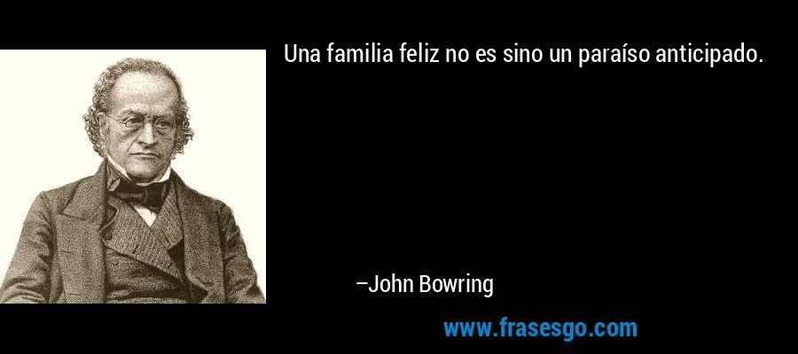 Una familia feliz no es sino un paraíso anticipado. – John Bowring