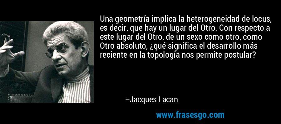 Una geometría implica la heterogeneidad de locus, es decir, que hay un lugar del Otro. Con respecto a este lugar del Otro, de un sexo como otro, como Otro absoluto, ¿qué significa el desarrollo más reciente en la topología nos permite postular? – Jacques Lacan