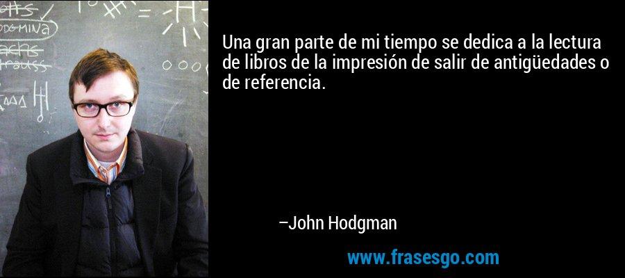 Una gran parte de mi tiempo se dedica a la lectura de libros de la impresión de salir de antigüedades o de referencia. – John Hodgman