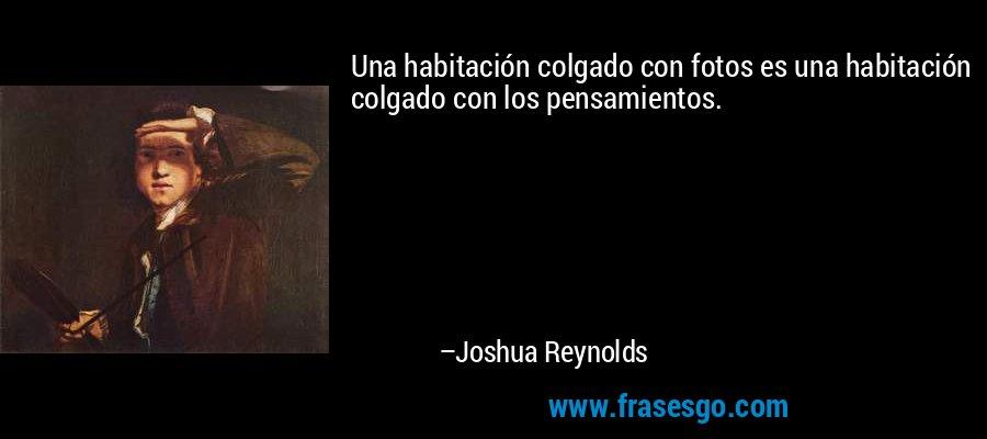 Una habitación colgado con fotos es una habitación colgado con los pensamientos. – Joshua Reynolds