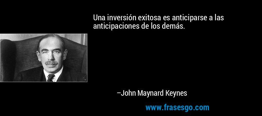 Una inversión exitosa es anticiparse a las anticipaciones de los demás. – John Maynard Keynes